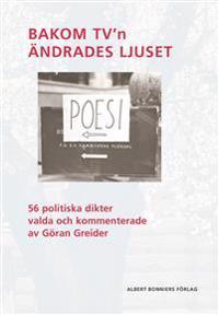 Bakom TV'n ändrades ljuset : 56 politiska dikter valda och kommenterade av Göran Greider