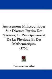Amusemens Philosophiques Sur Diverses Parties Des Sciences, Et Principalement De La Physique Et Des Mathematiques
