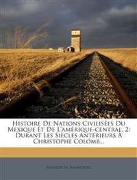 Histoire De Nations Civilisées Du Mexique Et De L'amérique-central, 2: Durant Les Siècles Antérieurs À Christophe Colomb...