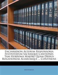 Enchiridion Alterum Responsoria Festivitatum Sacrasque Cantiones Tam Hebdoma Majore Quam Diebus Rogationum Aliarumque ... Continens