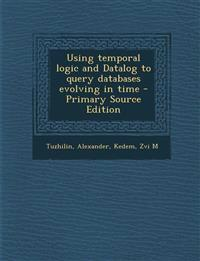 Using Temporal Logic and Datalog to Query Databases Evolving in Time - Primary Source Edition
