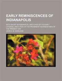 Early Reminiscences of Indianapolis; With Short Biographical Sketches of Its Early Citizens, and a Few of the Prominent Business Men of the Present Da