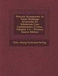 Platonis Symposium: In Usum Studiosae Iuventutis Et Scholarum Cum Commentario Critico, Volumes 1-2 - Primary Source Edition