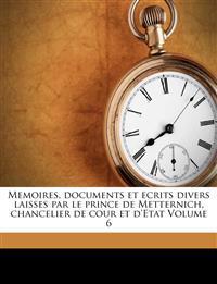 Memoires, documents et ecrits divers laisses par le prince de Metternich, chancelier de cour et d'Etat Volume 6