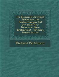 Im Bismarck-Archipel: Erlebnisse Und Beobachtungen Auf Der Insel Neu-Pommern (Neu-Britannien) - Primary Source Edition