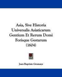 Asia, Sive Historia Universalis Asiaticarum Gentium Et Rerum Domi Forisque Gestarum