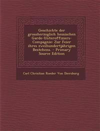 Geschichte Der Grossherzoglich Hessischen Garde-Unteroffiziers-Compagnie: Zur Feier Ihres Zweihundertjahrigen Bestehens. - Primary Source Edition