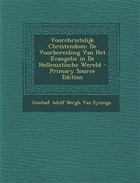 Voorchristelijk Christendom: de Voorbereiding Van Het Evangelie in de Hellenistische Wereld - Primary Source Edition