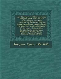 An itinerary vvritten by Fynes Moryson gent. first in the Latine tongue, and then translated by him into English: containing his ten yeeres travell th