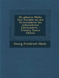 Die gläserne Maske: Eine Gemälde aus den Kriminalakten des siebenzehnten Jahrhunderts. - Primary Source Edition