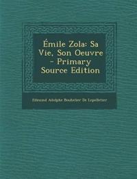 Émile Zola: Sa Vie, Son Oeuvre