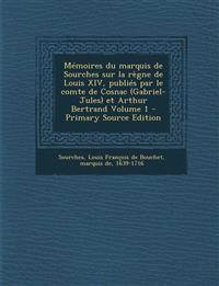 Memoires Du Marquis de Sourches Sur La Regne de Louis XIV, Publies Par Le Comte de Cosnac (Gabriel-Jules) Et Arthur Bertrand Volume 1 - Primary Source