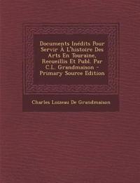Documents Inedits Pour Servir A L'Histoire Des Arts En Touraine, Recueillis Et Publ. Par C.L. Grandmaison - Primary Source Edition