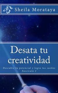 Desata Tu Creatividad: Descubre Tu Potencial y Logra Tus Suenos