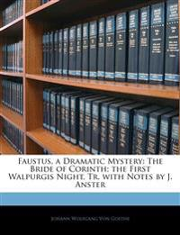 Faustus, a Dramatic Mystery: The Bride of Corinth; the First Walpurgis Night, Tr. with Notes by J. Anster