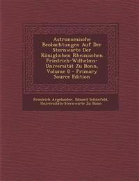 Astronomische Beobachtungen Auf Der Sternwarte Der Königlichen Rheinischen Friedrich-Wilhelms-Universität Zu Bonn, Volume 8