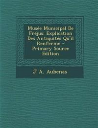 Musee Municipal de Frejus: Explication Des Antiquites Qu'il Renferme - Primary Source Edition