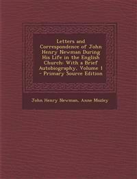 Letters and Correspondence of John Henry Newman During His Life in the English Church: With a Brief Autobiography, Volume 1 - Primary Source Edition