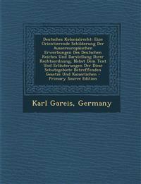 Deutsches Kolonialrecht: Eine Orientierende Schilderung Der Aussereuropäischen Erwerbungen Des Deutschen Reiches Und Darstellung Ihrer Rechtsordnung,