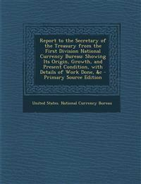 Report to the Secretary of the Treasury from the First Division National Currency Bureau: Showing Its Origin, Growth, and Present Condition, with Deta