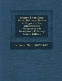 Maazor Ke-Minhag Polin, Behmen, Mehre E-Ungarn = Die Sammtlichen Festgebete Der Israeliten - Primary Source Edition