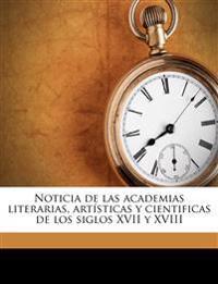 Noticia de las academias literarias, artísticas y cientificas de los siglos XVII y XVIII