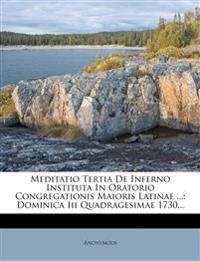 Meditatio Tertia de Inferno Instituta in Oratorio Congregationis Maioris Latinae ...: Dominica III Quadragesimae 1730...