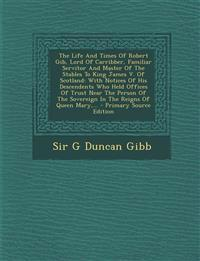 The Life and Times of Robert Gib, Lord of Carribber, Familiar Servitor and Master of the Stables to King James V. of Scotland: With Notices of His Des