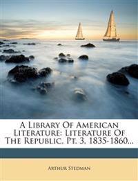 A Library Of American Literature: Literature Of The Republic, Pt. 3, 1835-1860...