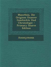 Manethos, Die Origines Unserer Geschichte Und Chronologie - Primary Source Edition