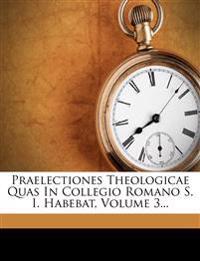 Praelectiones Theologicae Quas In Collegio Romano S. I. Habebat, Volume 3...