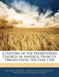 A History of the Presbyterian Church in America: From Its Origin Until the Year 1760