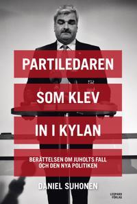 Partiledaren som klev in i kylan : berättelsen om Juholts fall och den nya politiken