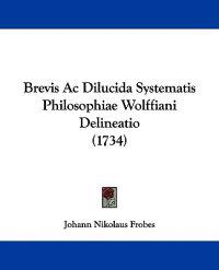 Brevis Ac Dilucida Systematis Philosophiae Wolffiani Delineatio
