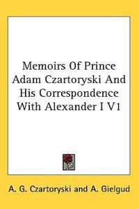 Memoirs of Prince Adam Czartoryski and His Correspondence With Alexander I