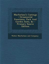 MacFarlane's Castings: Ornamental Fountains, Park and Garden Seats, &C - Primary Source Edition