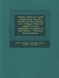 Chopin; Opera En 4 Actes Compose Par Giacomo Orefice Sur Des Melodies de F. Chopin. Poeme de Angiolo Orvieto. Adaptation Francaise de Paul Milliet - P