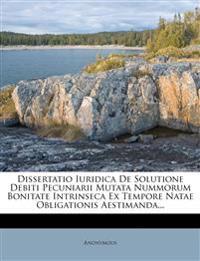 Dissertatio Iuridica De Solutione Debiti Pecuniarii Mutata Nummorum Bonitate Intrinseca Ex Tempore Natae Obligationis Aestimanda...
