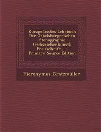 Kurzgefasstes Lehrbuch Der Gabelsberger'schen Stenographie (redezeichenkunst): Preisschrift...