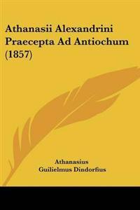 Athanasii Alexandrini Praecepta Ad Antiochum