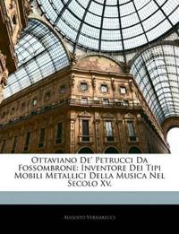 Ottaviano De' Petrucci Da Fossombrone: Inventore Dei Tipi Mobili Metallici Della Musica Nel Secolo Xv.