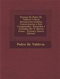 Proceso de Pedro de Valdivia I Otros Documentos Ineditos Concernientes a Este Conquistador, Reuinidos I Anotados Por D. Barros Arana - Primary Source