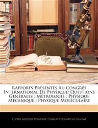 Rapports Presentes Au Congres International de Physique: Questions Generales; Metrologie; Physique Mecanique; Physique Moleculaire