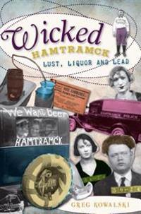 Wicked Hamtramck: Lust, Liquor and Lead