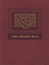American First-Fruits: Being a Brief Record of Eight Months' Divine Healing Missions in the State of California : Conducted by the Rev. John Alex Dowi