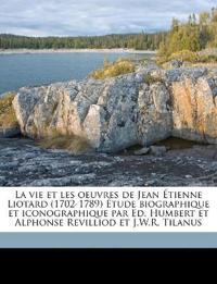La vie et les oeuvres de Jean Étienne Liotard (1702-1789) Étude biographique et iconographique par Ed. Humbert et Alphonse Revilliod et J.W.R. Tilanus