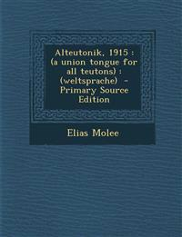 Alteutonik, 1915: (A Union Tongue for All Teutons): (Weltsprache) - Primary Source Edition