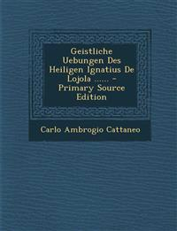 Geistliche Uebungen Des Heiligen Ignatius de Lojola ...... - Primary Source Edition