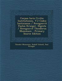 Corpus Iuris Civilis: Institutiones, V.2 Codex Iustinianus / Recognovit Paulus Krueger. Digesta / Recognovit Theodorus Mommsen