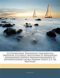 Clytemnestrae Tragoediae Fragmentum Ineditum: Ex Codice Augustano Et Apographo Alexandrino Additis Animadversionibus Et Interpretatione Latina Primum
